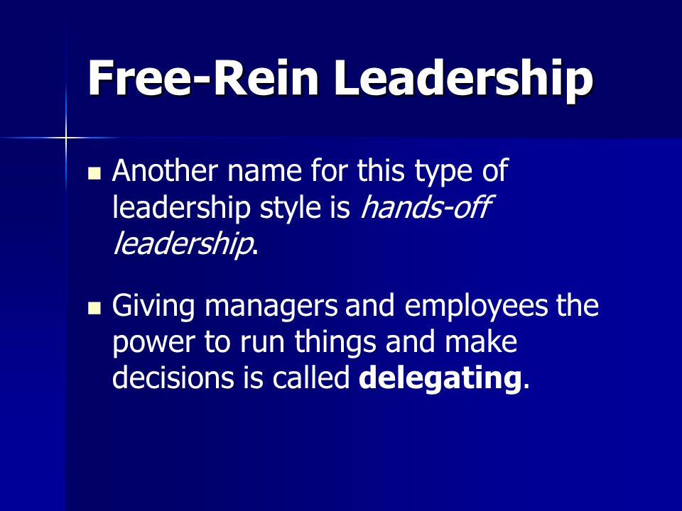 Free-Rein Leadership Another name for this type of leadership style is hands-off leadership. Giving managers and employees the power to run things and