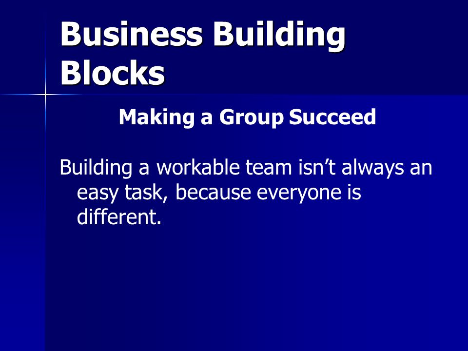 Business Building Blocks Making a Group Succeed Building a workable team isn't always an easy task, because everyone is different.
