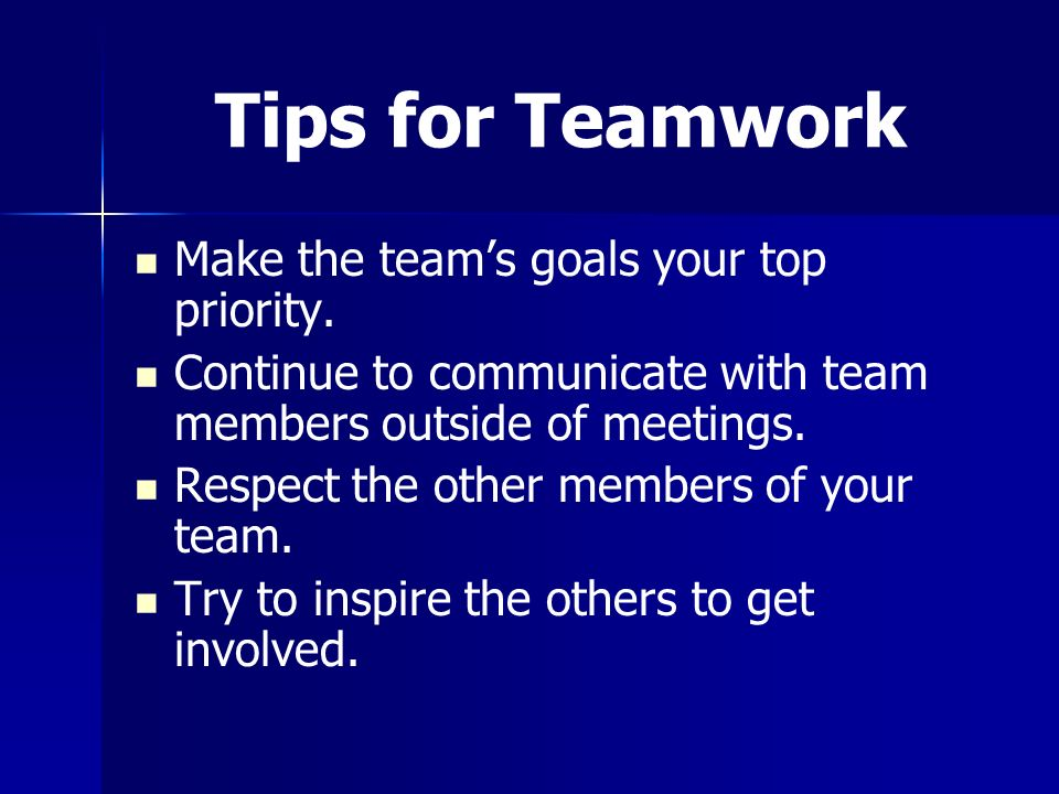 Tips for Teamwork Make the team's goals your top priority. Continue to communicate with team members outside of meetings. Respect the other members of