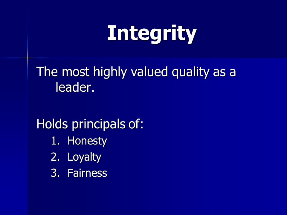 Integrity The most highly valued quality as a leader. Holds principals of: 1.Honesty 2.Loyalty 3.Fairness