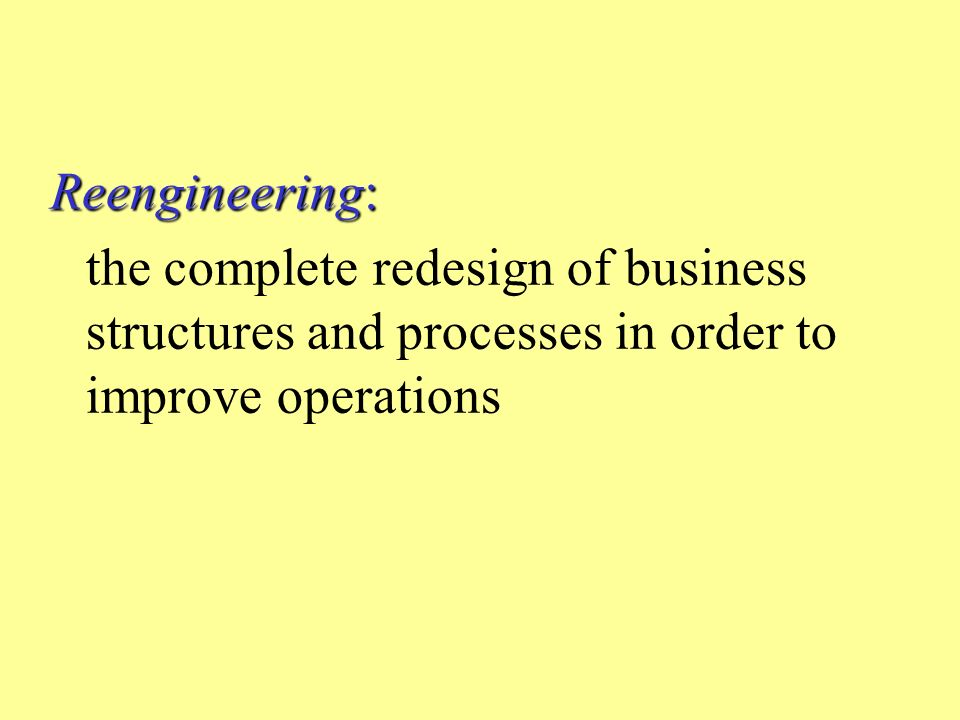 Reengineering: the complete redesign of business structures and processes in order to improve operations