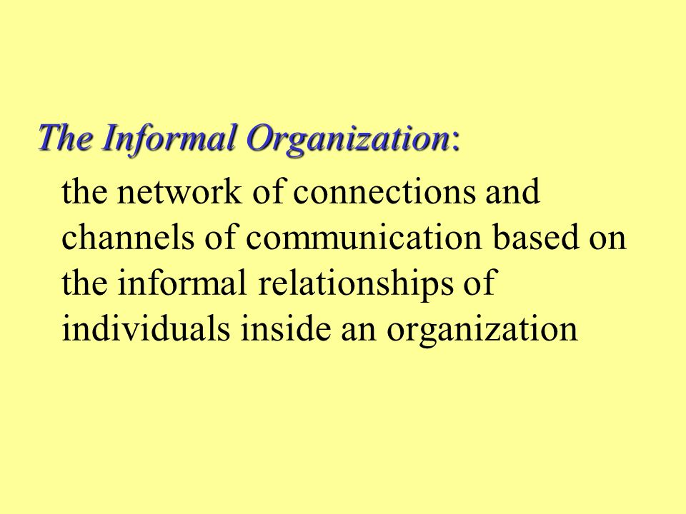 The Informal Organization: the network of connections and channels of communication based on the informal relationships of individuals inside an organization
