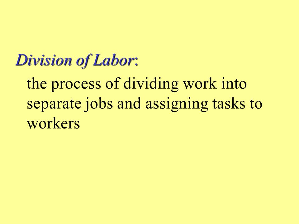 Division of Labor: the process of dividing work into separate jobs and assigning tasks to workers