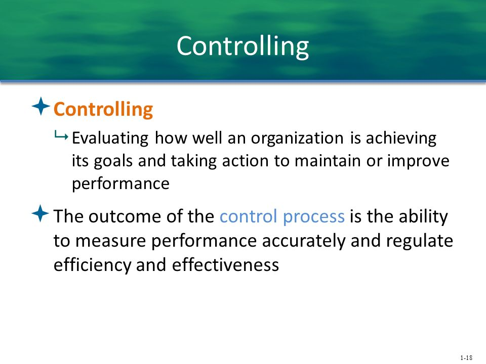 1-18 Controlling  Controlling  Evaluating how well an organization is achieving its goals and taking action to maintain or improve performance  The outcome of the control process is the ability to measure performance accurately and regulate efficiency and effectiveness