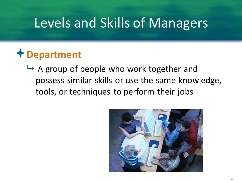 1-20 Levels and Skills of Managers  Department  A group of people who work together and possess similar skills or use the same knowledge, tools, or techniques to perform their jobs