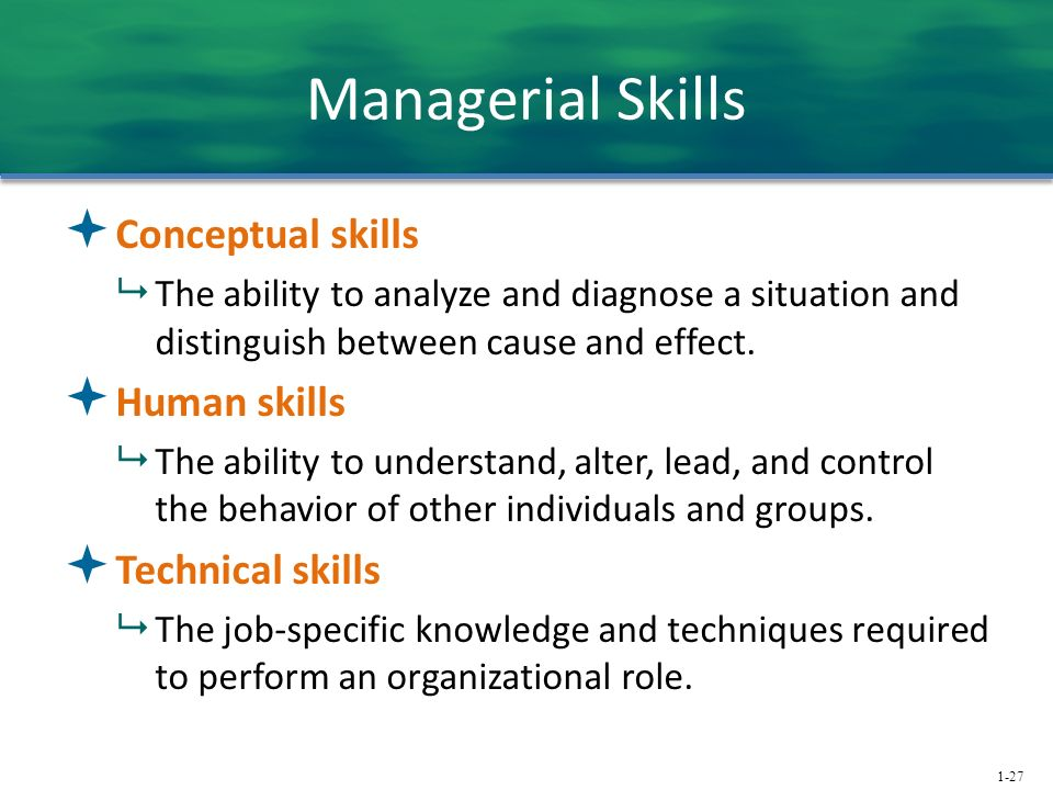 1-27 Managerial Skills  Conceptual skills  The ability to analyze and diagnose a situation and distinguish between cause and effect.