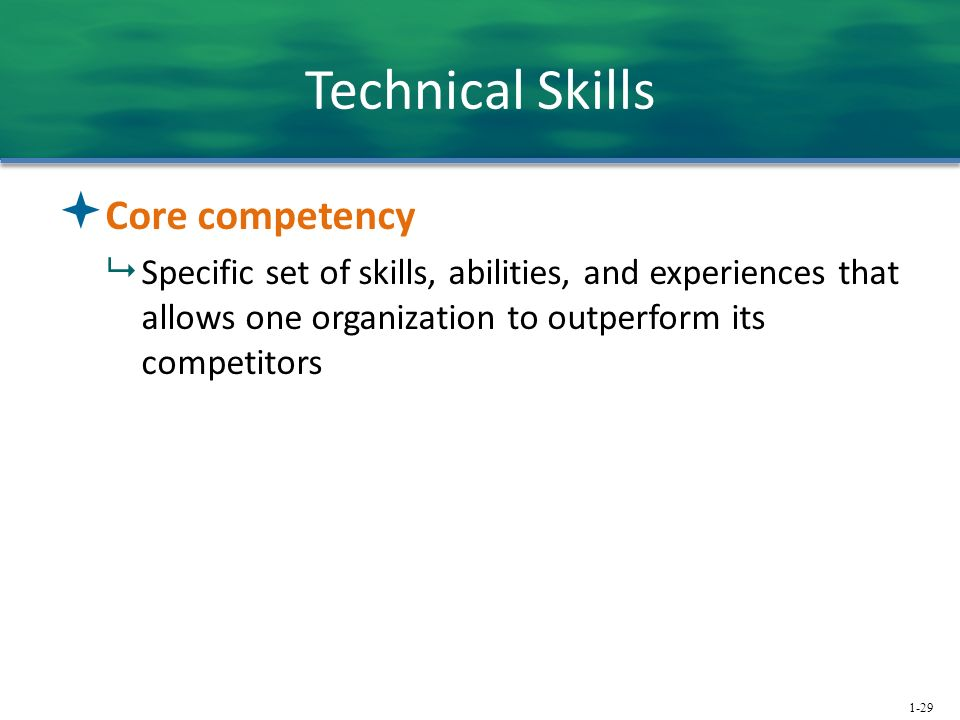 1-29 Technical Skills  Core competency  Specific set of skills, abilities, and experiences that allows one organization to outperform its competitors
