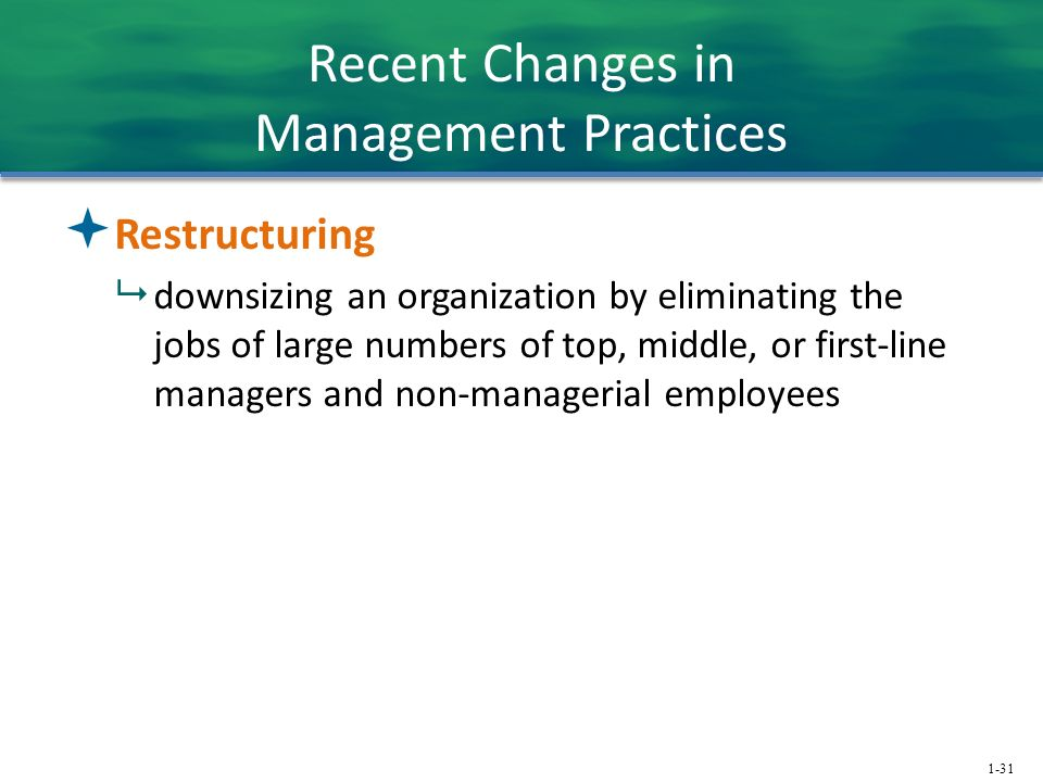 1-31 Recent Changes in Management Practices  Restructuring  downsizing an organization by eliminating the jobs of large numbers of top, middle, or first-line managers and non-managerial employees