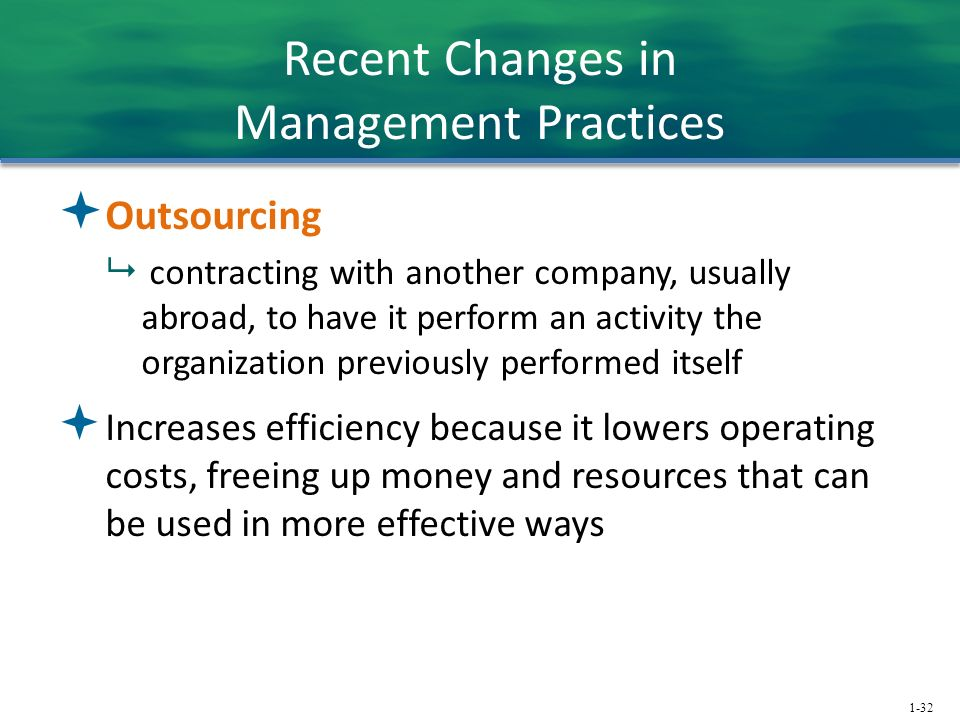 1-32 Recent Changes in Management Practices  Outsourcing  contracting with another company, usually abroad, to have it perform an activity the organization previously performed itself  Increases efficiency because it lowers operating costs, freeing up money and resources that can be used in more effective ways