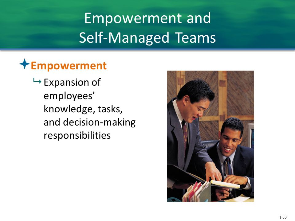 1-33 Empowerment and Self-Managed Teams  Empowerment  Expansion of employees' knowledge, tasks, and decision-making responsibilities