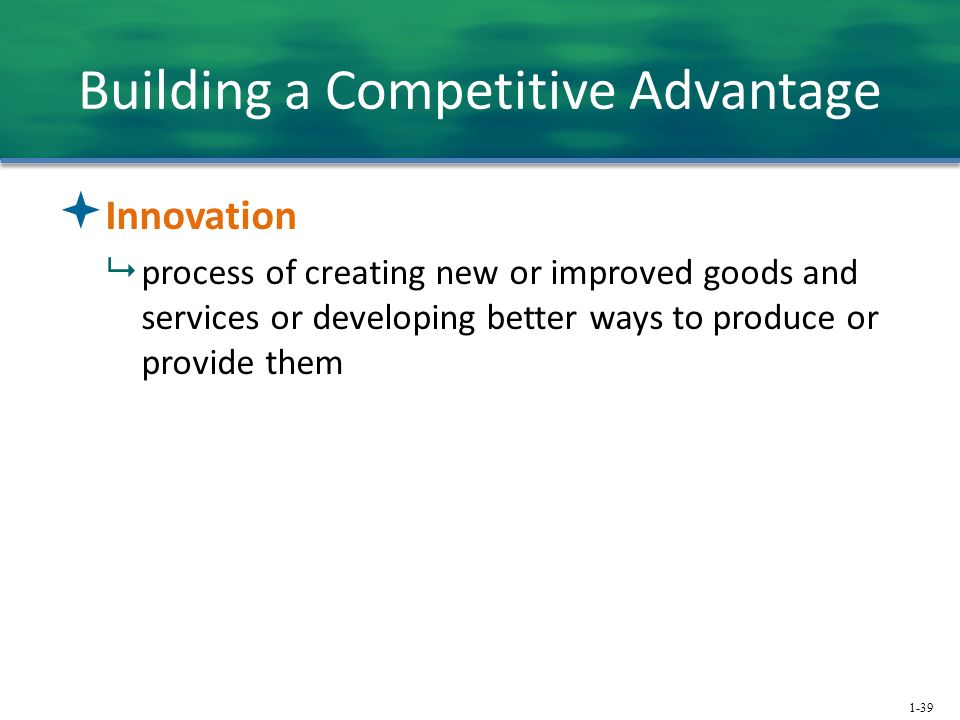 1-39 Building a Competitive Advantage  Innovation  process of creating new or improved goods and services or developing better ways to produce or provide them