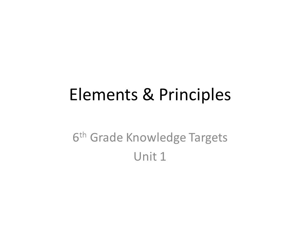 Elements & Principles 6 th Grade Knowledge Targets Unit 1