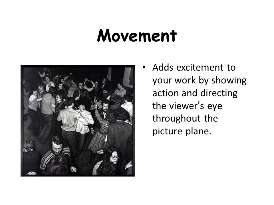 Movement Adds excitement to your work by showing action and directing the viewer's eye throughout the picture plane.