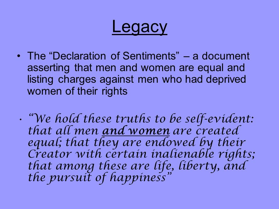Legacy The Declaration of Sentiments – a document asserting that men and women are equal and listing charges against men who had deprived women of their rights We hold these truths to be self-evident: that all men and women are created equal; that they are endowed by their Creator with certain inalienable rights; that among these are life, liberty, and the pursuit of happiness
