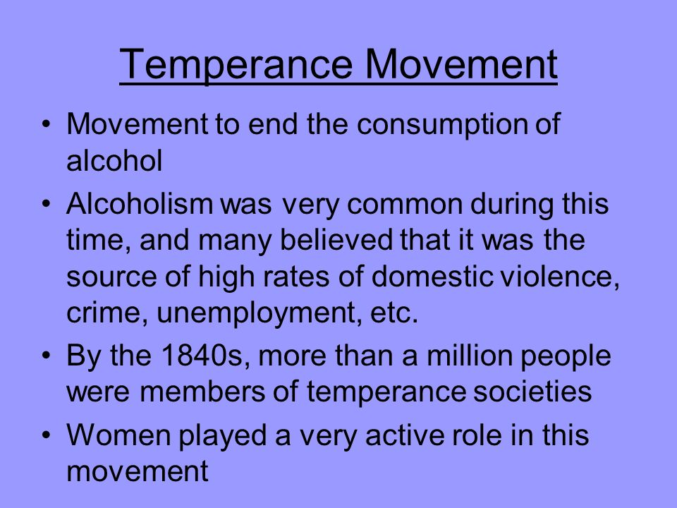 Temperance Movement Movement to end the consumption of alcohol Alcoholism was very common during this time, and many believed that it was the source of high rates of domestic violence, crime, unemployment, etc.