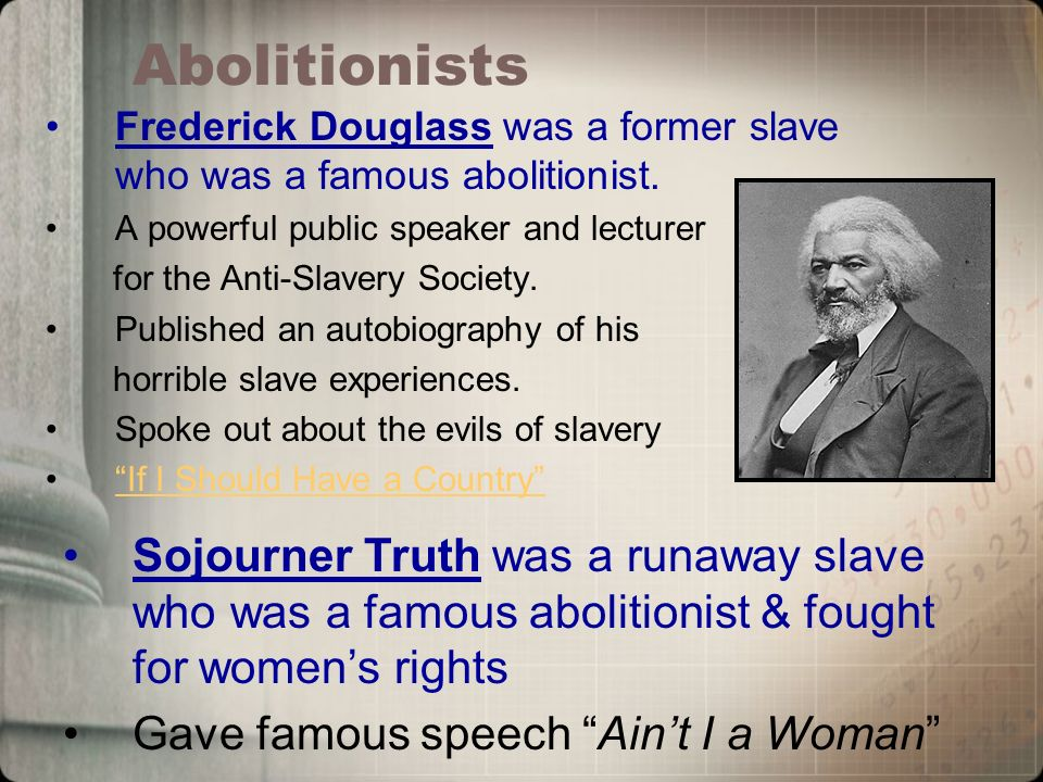 Abolitionists Frederick Douglass was a former slave who was a famous abolitionist.