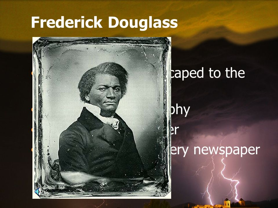19 Frederick Douglass Former slave who escaped to the north Wrote an autobiography Brilliant public speaker Published an antislavery newspaper