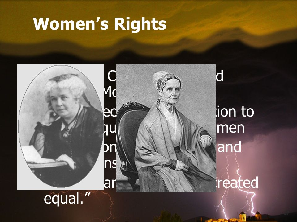 27 Women's Rights Elizabeth Cady Stanton and Lucretia Mott Held Seneca Falls Convention to call for equal rights for women Declaration of Sentiments and Resolutions All men and women are created equal.