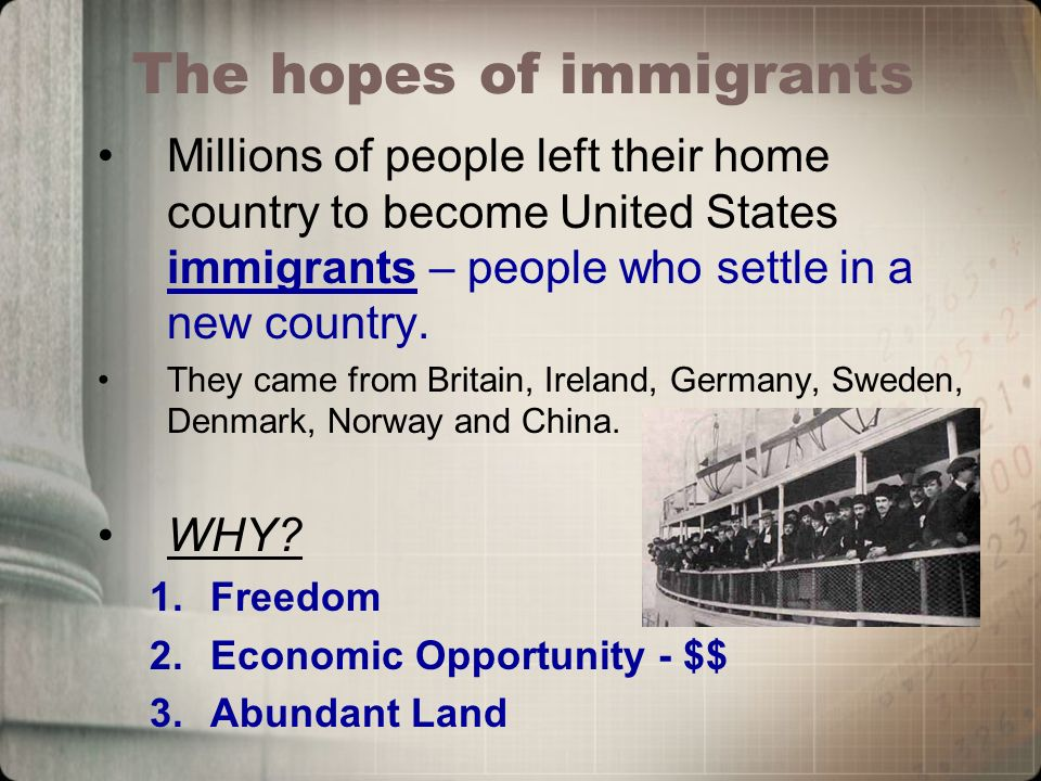 The hopes of immigrants Millions of people left their home country to become United States immigrants – people who settle in a new country.
