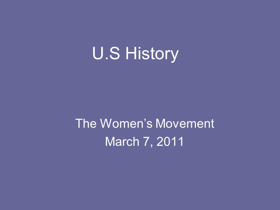 U.S History The Women's Movement March 7, 2011