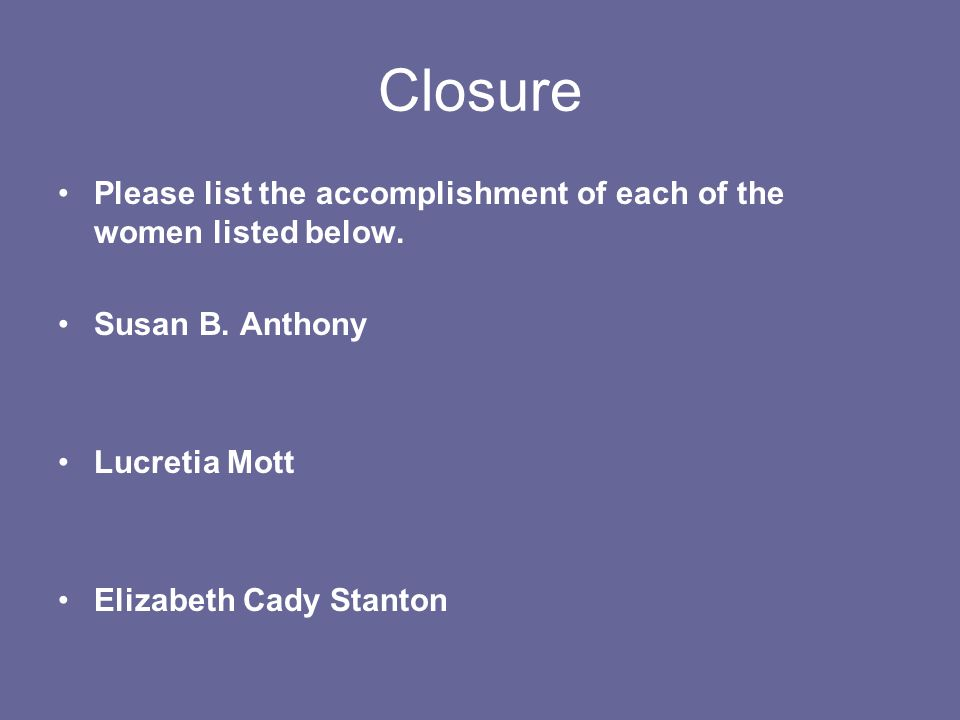 Closure Please list the accomplishment of each of the women listed below.