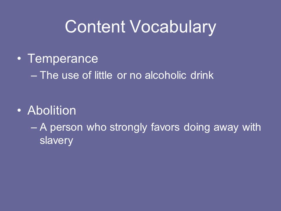 Content Vocabulary Temperance –The use of little or no alcoholic drink Abolition –A person who strongly favors doing away with slavery