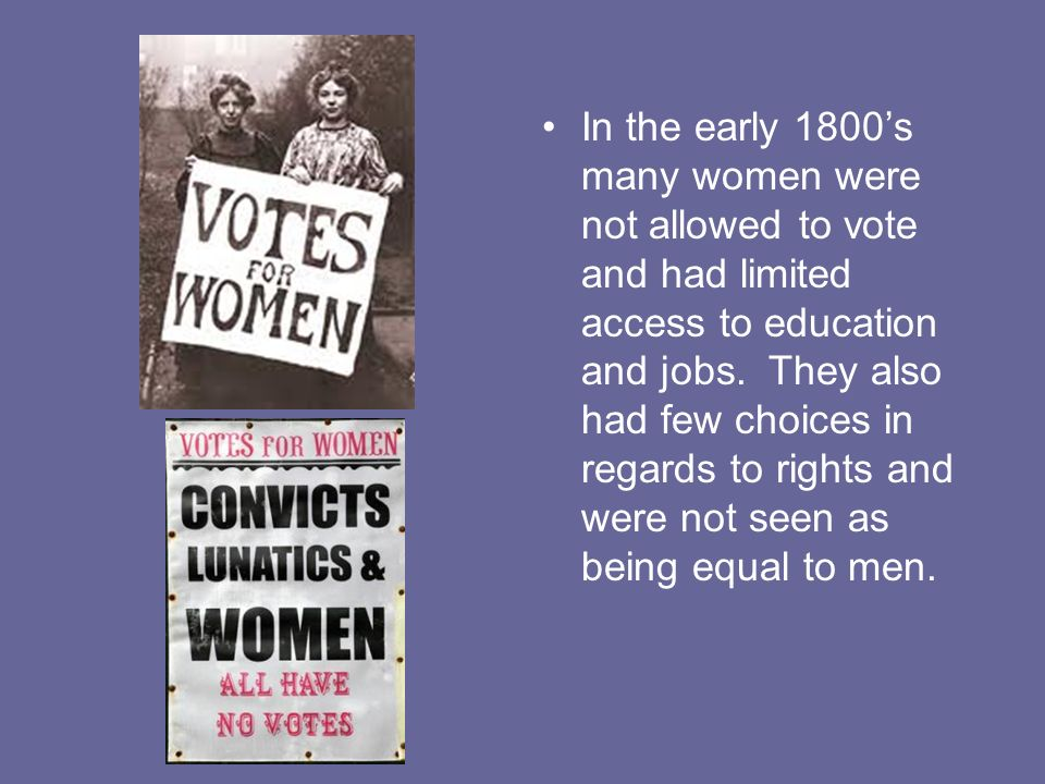 In the early 1800's many women were not allowed to vote and had limited access to education and jobs.