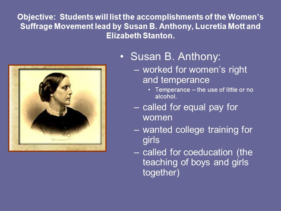 Objective: Students will list the accomplishments of the Women's Suffrage Movement lead by Susan B.