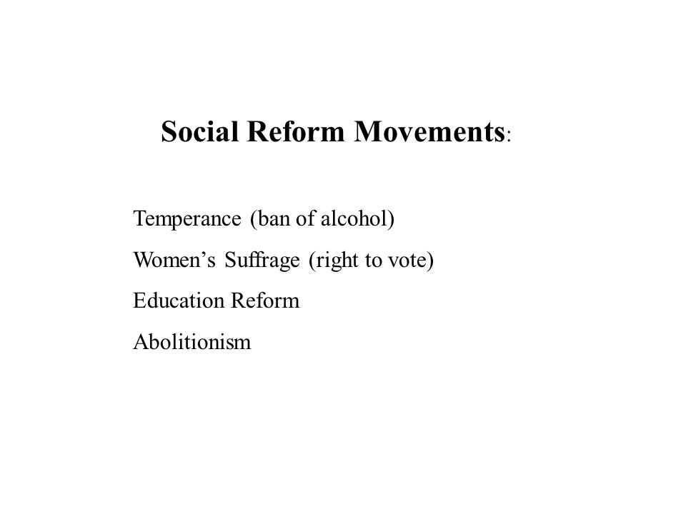 Social Reform Movements : Temperance (ban of alcohol) Women's Suffrage (right to vote) Education Reform Abolitionism