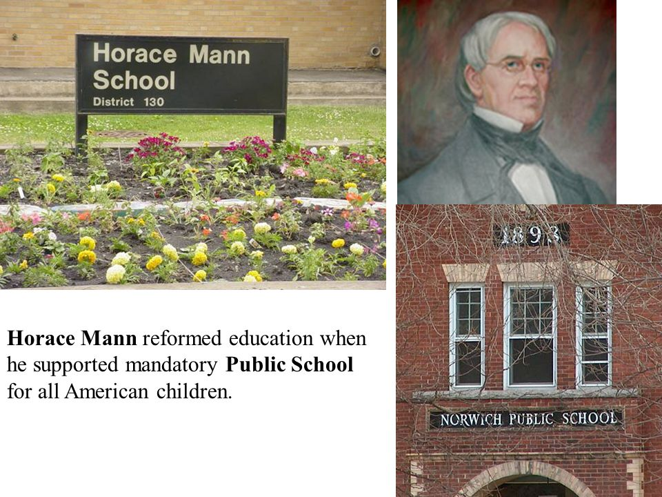 Horace Mann reformed education when he supported mandatory Public School for all American children.