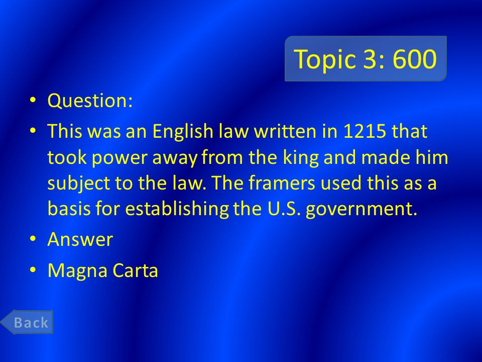 Topic 3: 600 Question: This was an English law written in 1215 that took power away from the king and made him subject to the law.