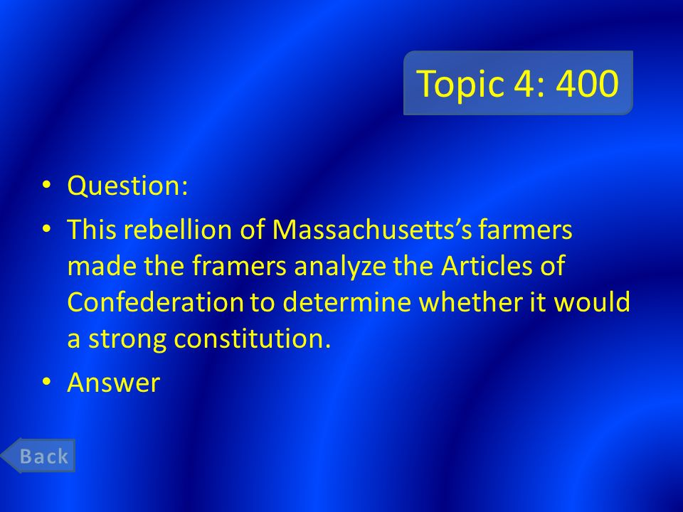 Topic 4: 400 Question: This rebellion of Massachusetts's farmers made the framers analyze the Articles of Confederation to determine whether it would a strong constitution.