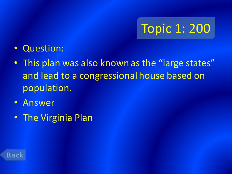 Topic 1: 200 Question: This plan was also known as the large states and lead to a congressional house based on population.