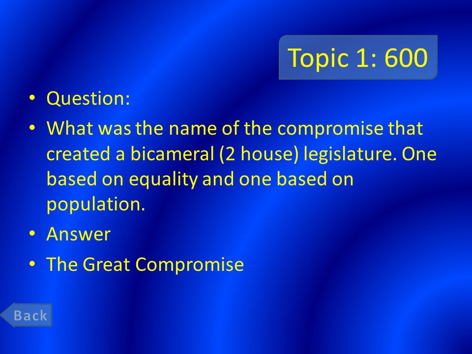 Topic 1: 600 Question: What was the name of the compromise that created a bicameral (2 house) legislature.