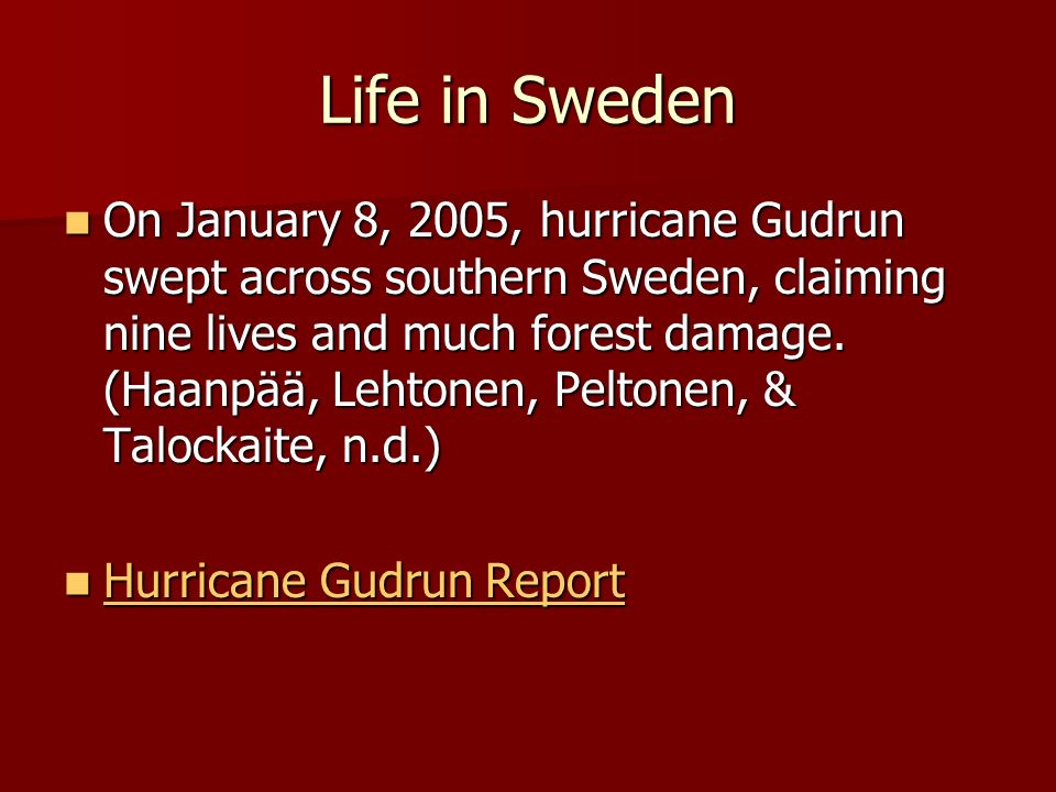 Life in Sweden On January 8, 2005, hurricane Gudrun swept across southern Sweden, claiming nine lives and much forest damage.