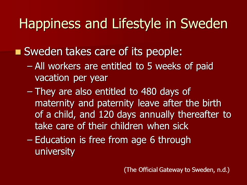 Happiness and Lifestyle in Sweden Sweden takes care of its people: Sweden takes care of its people: –All workers are entitled to 5 weeks of paid vacation per year –They are also entitled to 480 days of maternity and paternity leave after the birth of a child, and 120 days annually thereafter to take care of their children when sick –Education is free from age 6 through university (The Official Gateway to Sweden, n.d.)