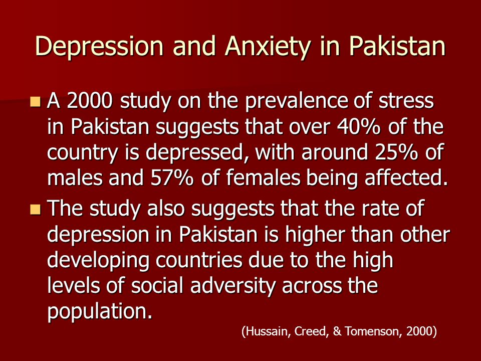 Depression and Anxiety in Pakistan A 2000 study on the prevalence of stress in Pakistan suggests that over 40% of the country is depressed, with around 25% of males and 57% of females being affected.