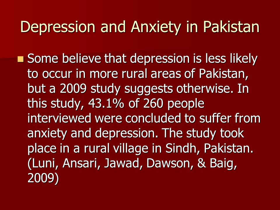Depression and Anxiety in Pakistan Some believe that depression is less likely to occur in more rural areas of Pakistan, but a 2009 study suggests otherwise.