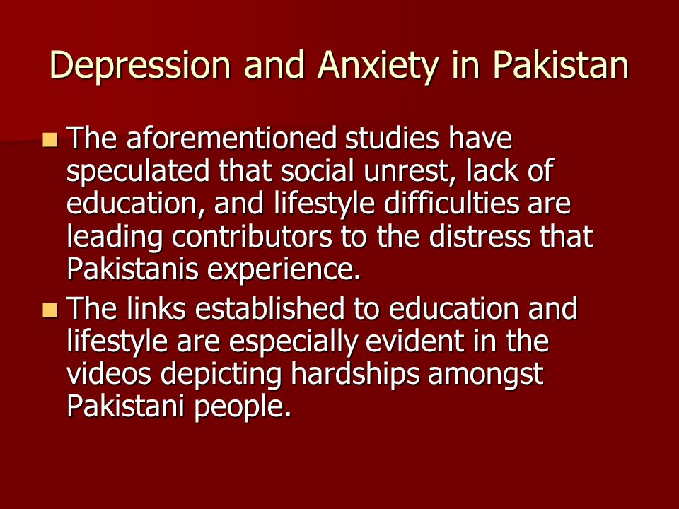 Depression and Anxiety in Pakistan The aforementioned studies have speculated that social unrest, lack of education, and lifestyle difficulties are leading contributors to the distress that Pakistanis experience.