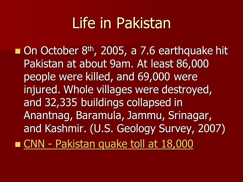 Life in Pakistan On October 8 th, 2005, a 7.6 earthquake hit Pakistan at about 9am.