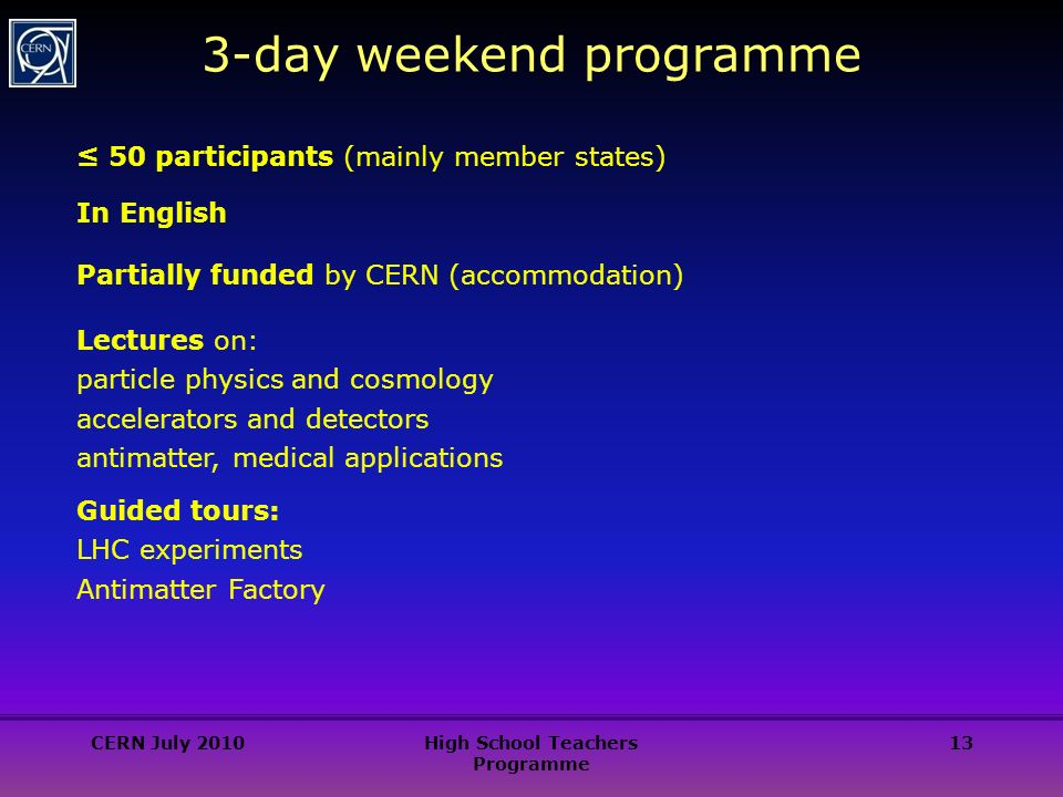 13 3-day weekend programme ≤ 50 participants (mainly member states) In English Partially funded by CERN (accommodation) Lectures on: particle physics and cosmology accelerators and detectors antimatter, medical applications Guided tours: LHC experiments Antimatter Factory CERN July 2010High School Teachers Programme