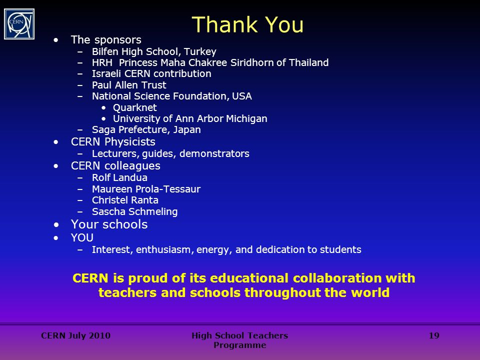 19 Thank You The sponsors –Bilfen High School, Turkey –HRH Princess Maha Chakree Siridhorn of Thailand –Israeli CERN contribution –Paul Allen Trust –National Science Foundation, USA Quarknet University of Ann Arbor Michigan –Saga Prefecture, Japan CERN Physicists –Lecturers, guides, demonstrators CERN colleagues –Rolf Landua –Maureen Prola-Tessaur –Christel Ranta –Sascha Schmeling Your schools YOU –Interest, enthusiasm, energy, and dedication to students CERN is proud of its educational collaboration with teachers and schools throughout the world CERN July 2010High School Teachers Programme
