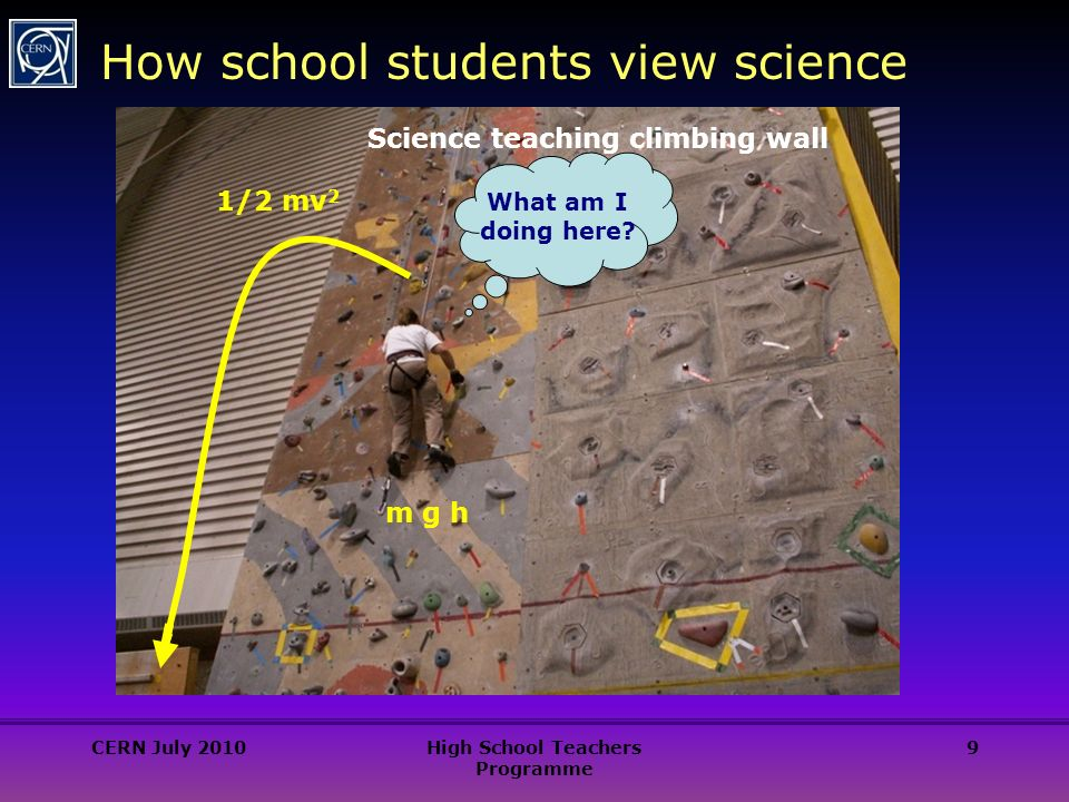 9 How school students view science Science teaching climbing wall m g h 1/2 mv 2 What am I doing here.