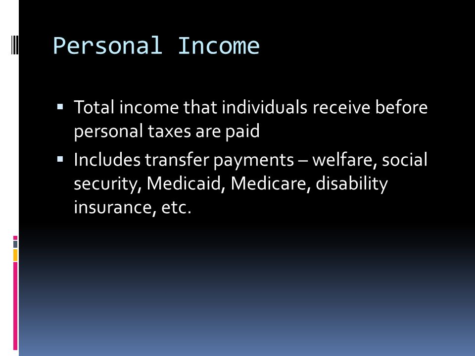 Personal Income  Total income that individuals receive before personal taxes are paid  Includes transfer payments – welfare, social security, Medicaid, Medicare, disability insurance, etc.