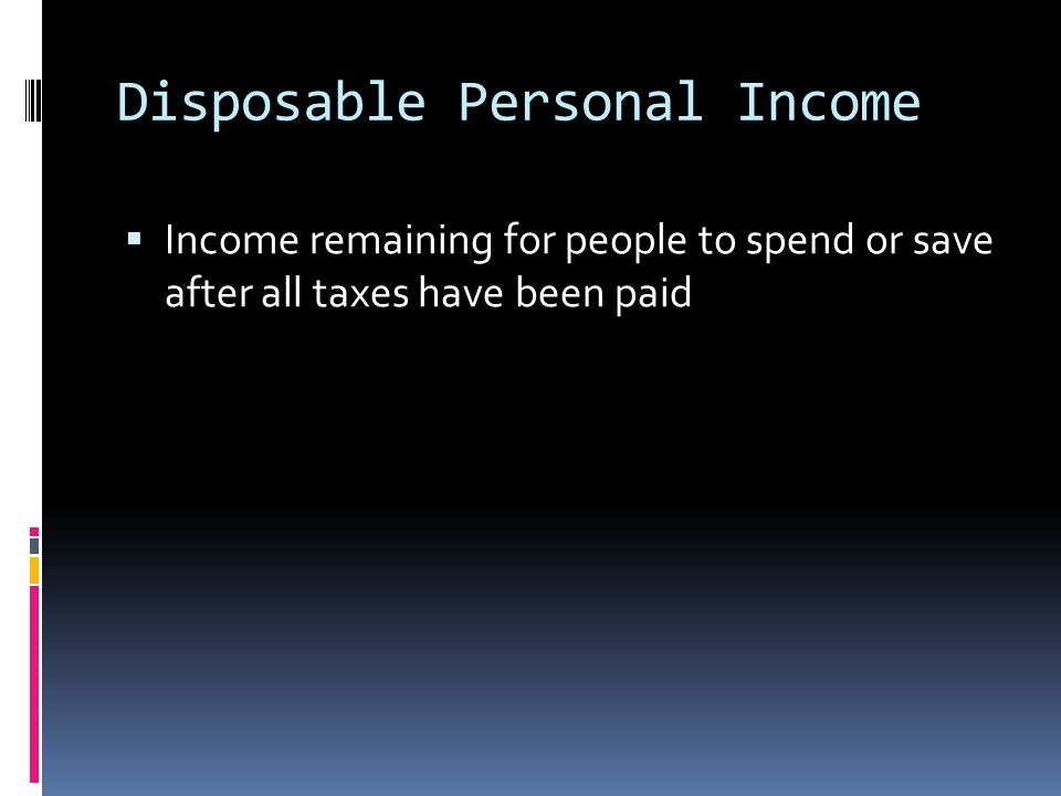 Disposable Personal Income  Income remaining for people to spend or save after all taxes have been paid