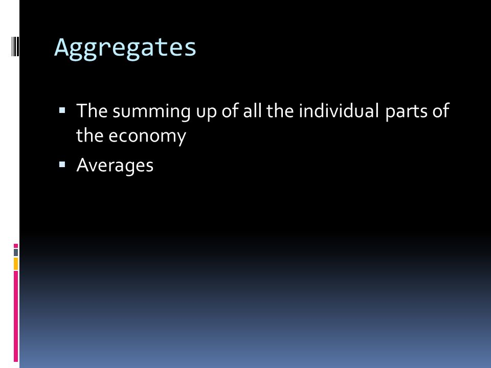 Aggregates  The summing up of all the individual parts of the economy  Averages