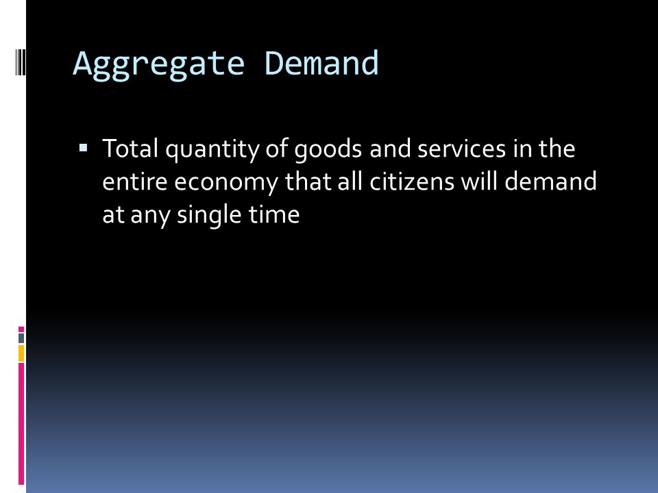 Aggregate Demand  Total quantity of goods and services in the entire economy that all citizens will demand at any single time