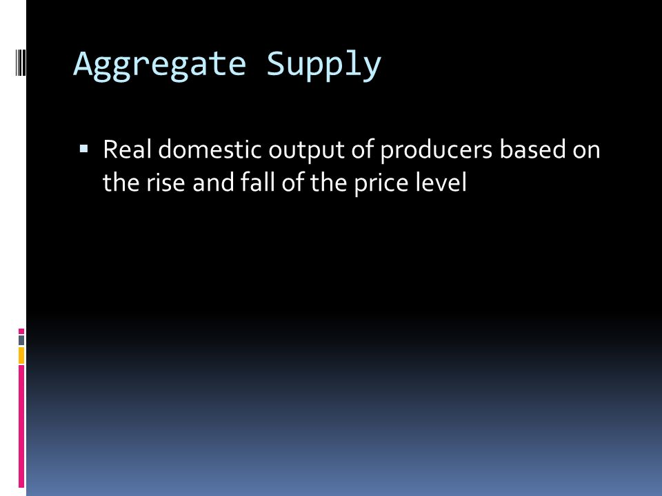 Aggregate Supply  Real domestic output of producers based on the rise and fall of the price level