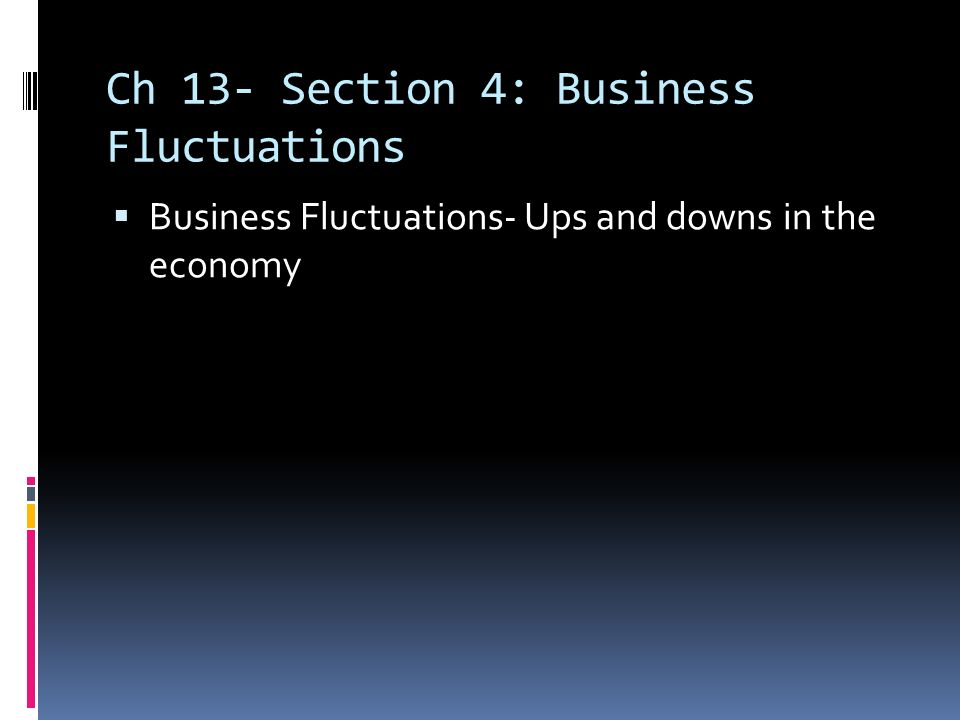 Ch 13- Section 4: Business Fluctuations  Business Fluctuations- Ups and downs in the economy