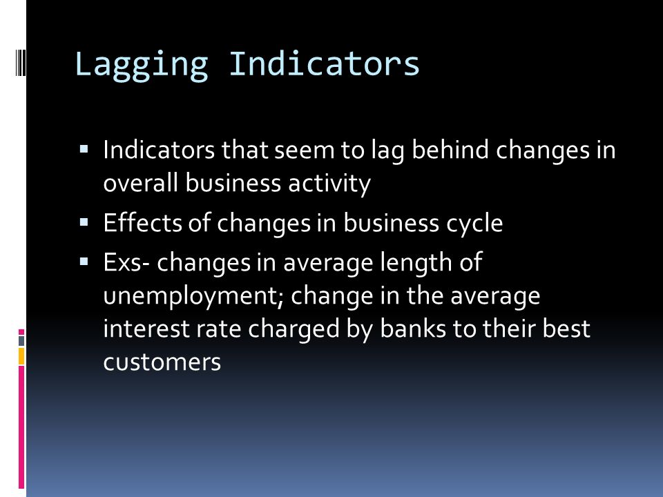 Lagging Indicators  Indicators that seem to lag behind changes in overall business activity  Effects of changes in business cycle  Exs- changes in average length of unemployment; change in the average interest rate charged by banks to their best customers